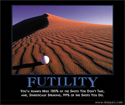Futility: You'll always miss 100% of the shots you don't take, and, statistically speaking, 99% of the shots you do.